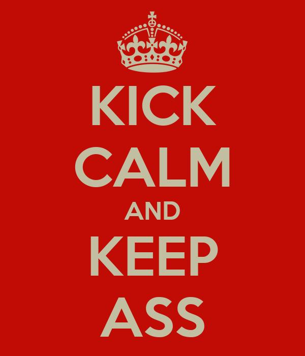 KICK CALM AND KEEP ASS
