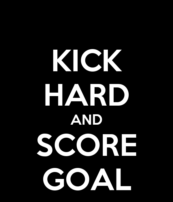 KICK HARD AND SCORE GOAL