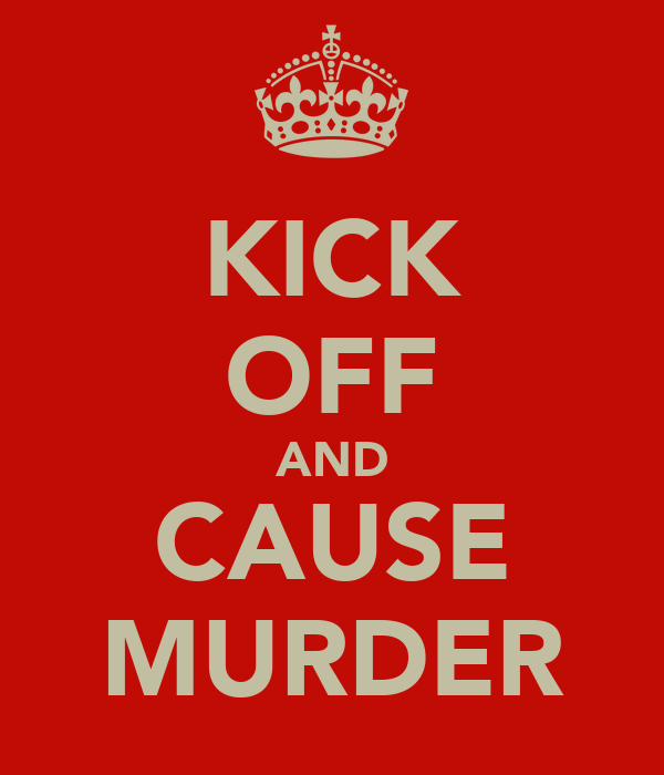 KICK OFF AND CAUSE MURDER