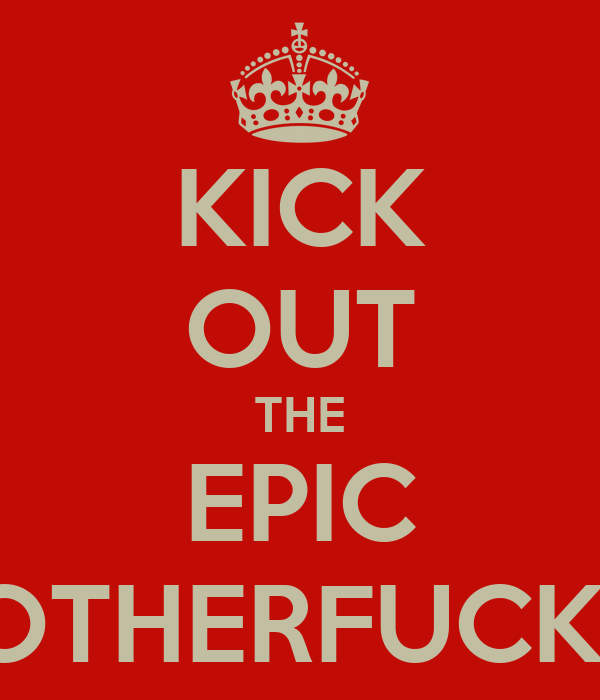KICK OUT THE EPIC MOTHERFUCKER