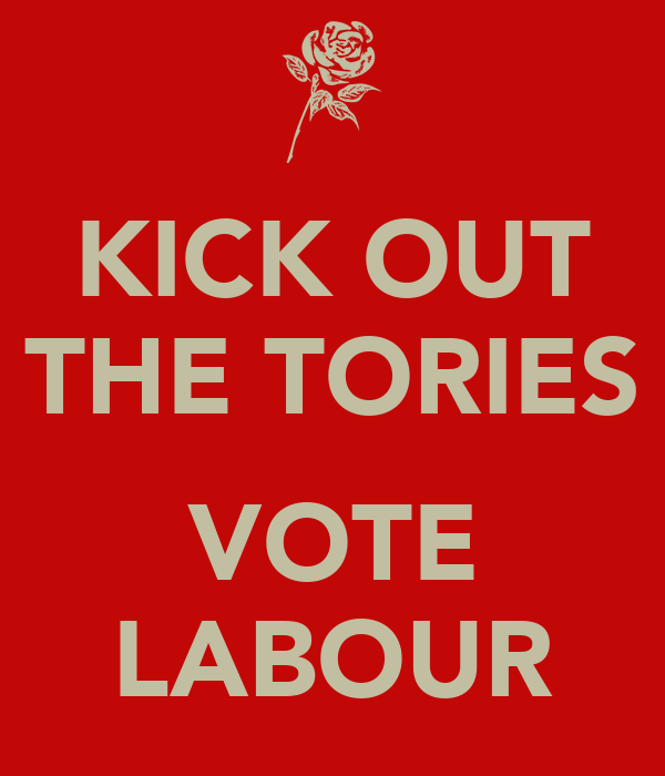 KICK OUT THE TORIES  VOTE LABOUR