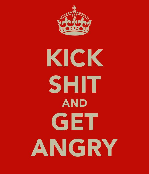 KICK SHIT AND GET ANGRY