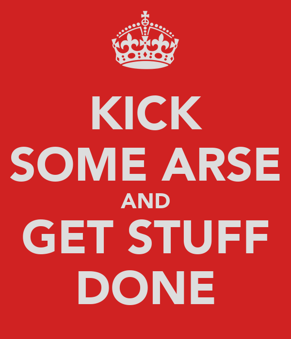 KICK SOME ARSE AND GET STUFF DONE