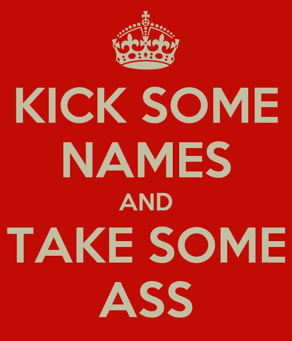 KICK SOME NAMES AND TAKE SOME ASS