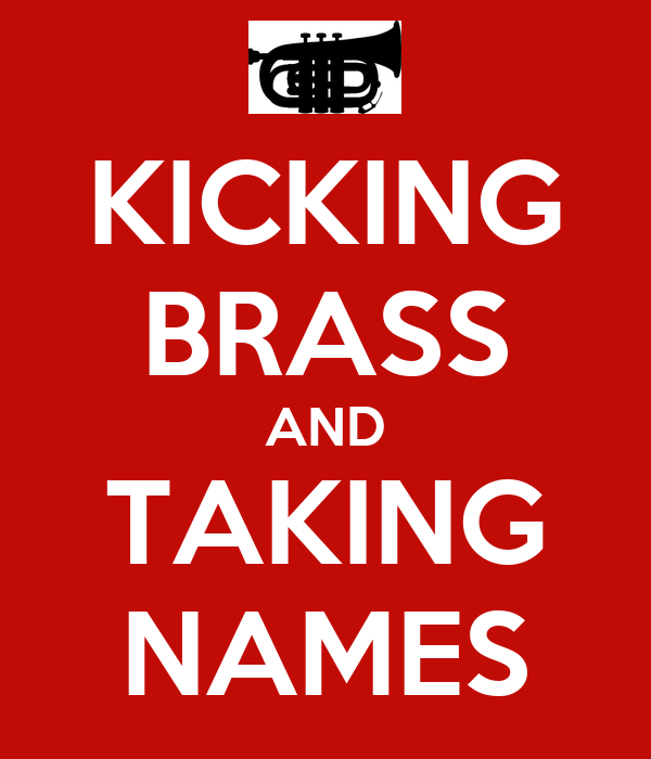 KICKING BRASS AND TAKING NAMES