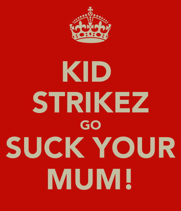 KID  STRIKEZ GO SUCK YOUR MUM!