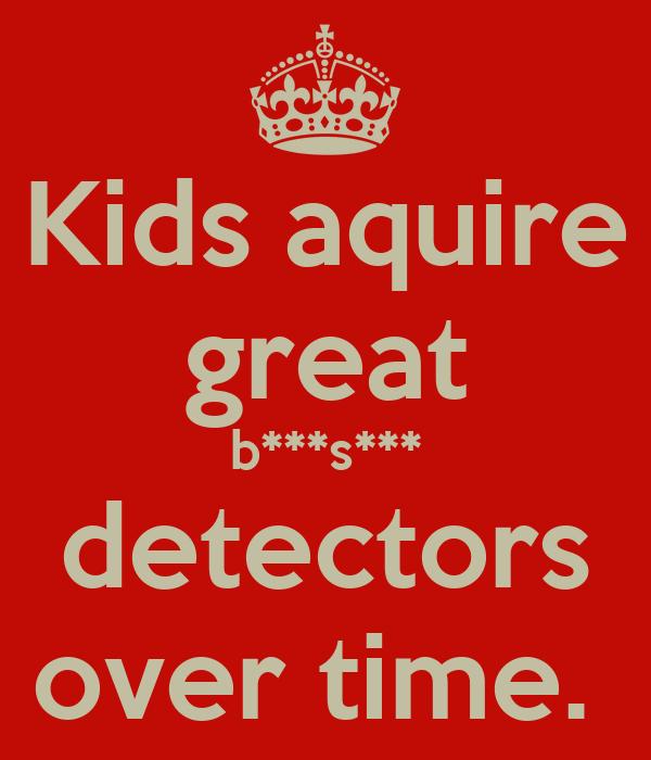 Kids aquire great b***s*** detectors over time.