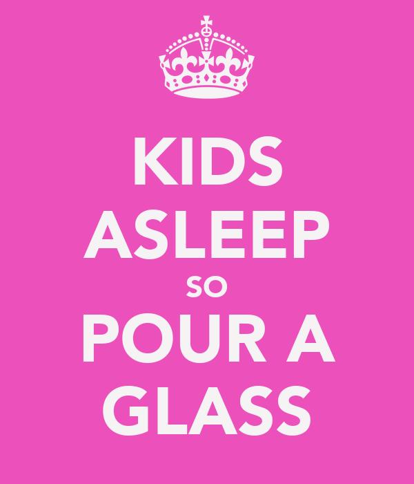 KIDS ASLEEP SO POUR A GLASS