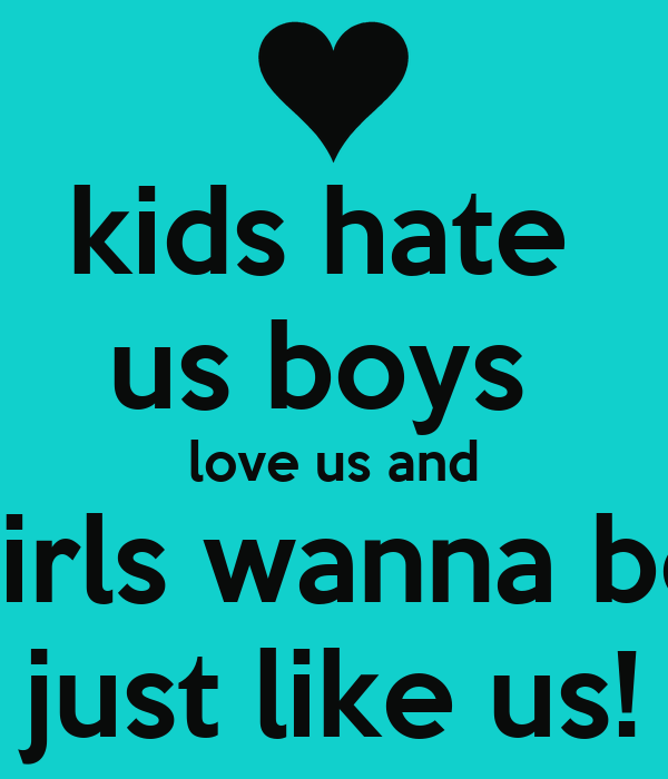 kids hate  us boys  love us and girls wanna be just like us!