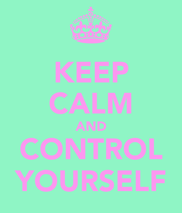 KEEP CALM AND CONTROL YOURSELF