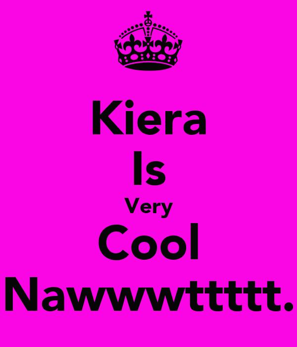 Kiera Is Very Cool Nawwwttttt.