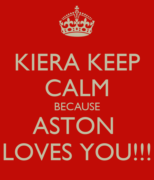 KIERA KEEP CALM BECAUSE ASTON  LOVES YOU!!!