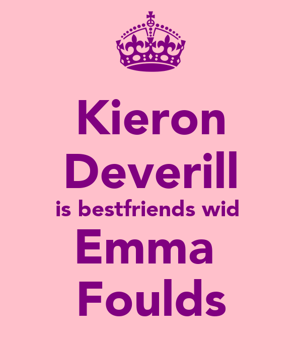 Kieron Deverill is bestfriends wid  Emma  Foulds