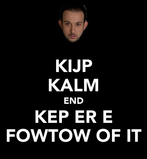 KIJP KALM END KEPĊER E FOWTOW OF IT