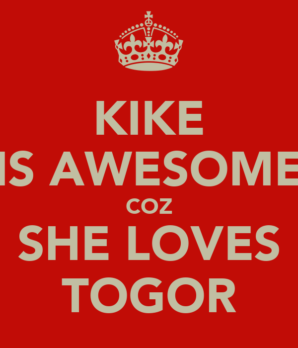 KIKE IS AWESOME COZ SHE LOVES TOGOR