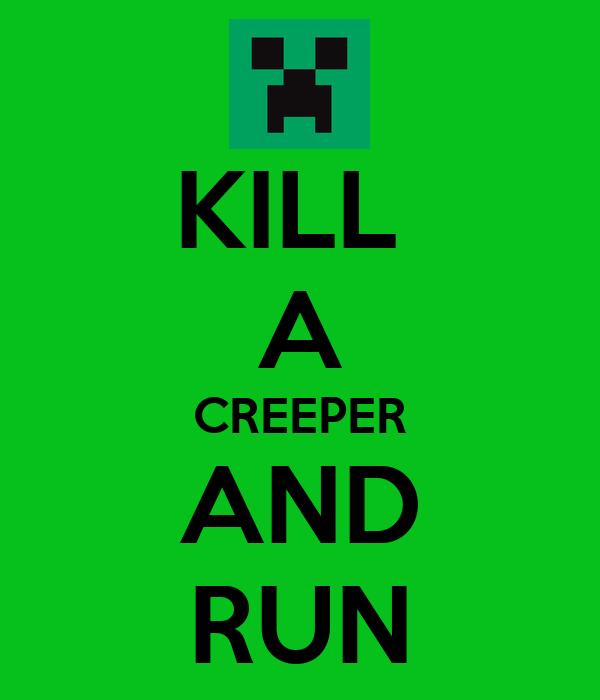 KILL  A CREEPER AND RUN