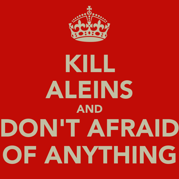 KILL ALEINS AND DON'T AFRAID OF ANYTHING