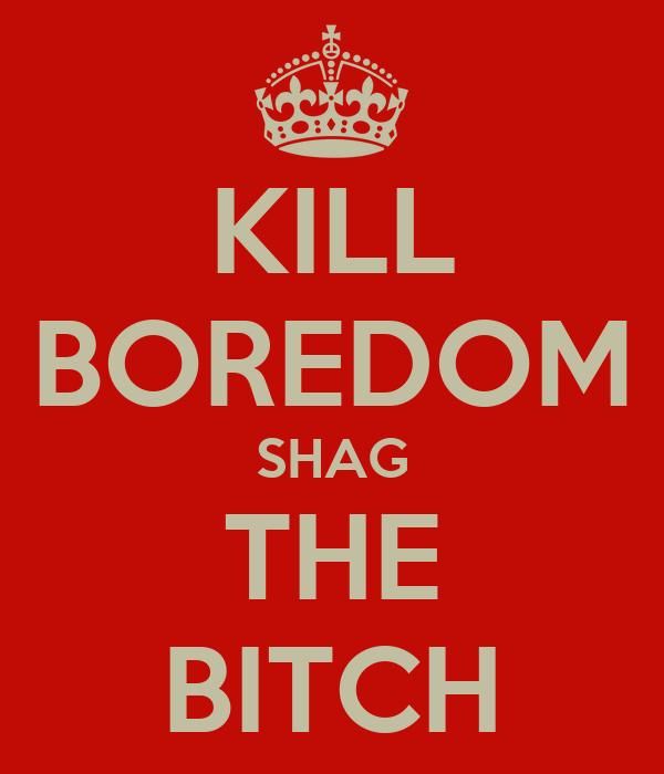 KILL BOREDOM SHAG THE BITCH
