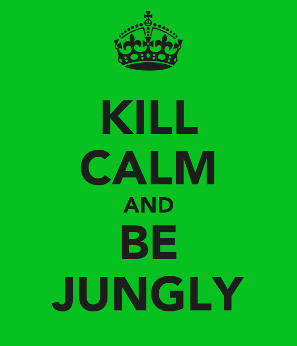 KILL CALM AND BE JUNGLY