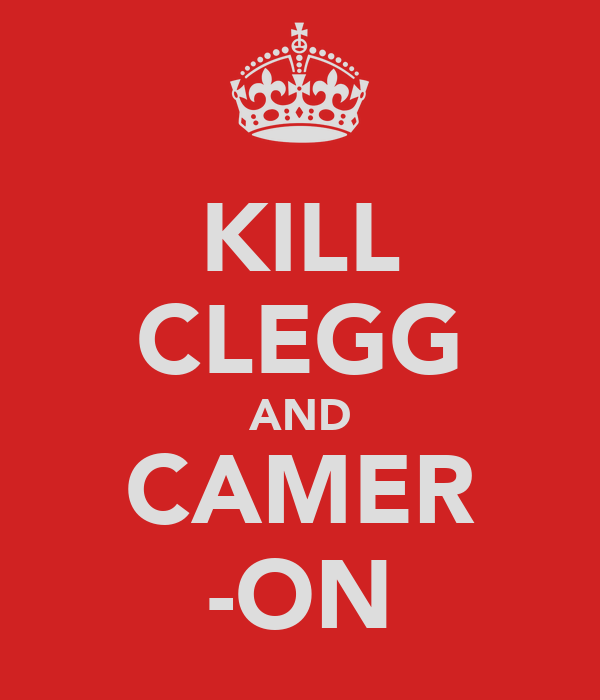 KILL CLEGG AND CAMER -ON