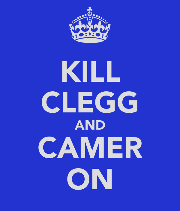 KILL CLEGG AND CAMER ON
