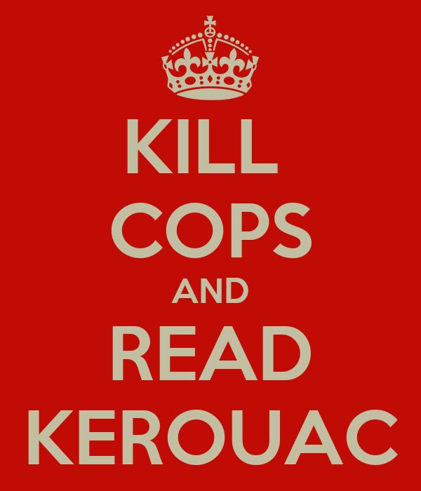 KILL  COPS AND READ KEROUAC