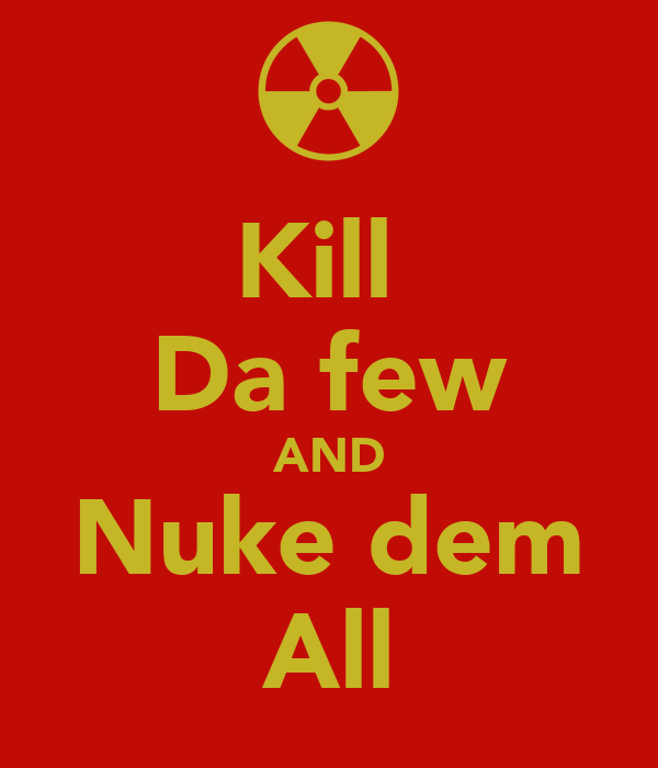 Kill  Da few AND Nuke dem All