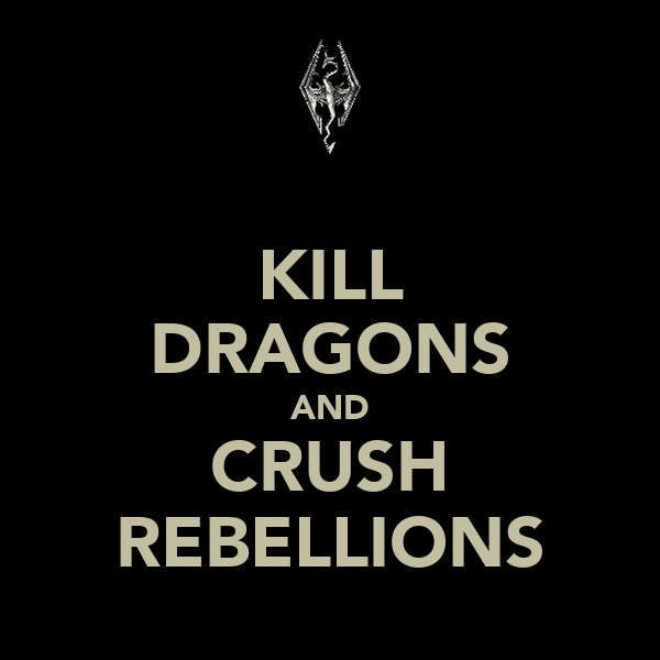 KILL DRAGONS AND CRUSH REBELLIONS