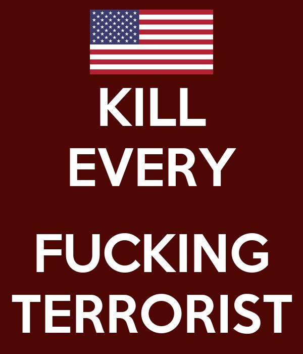 KILL EVERY  FUCKING TERRORIST
