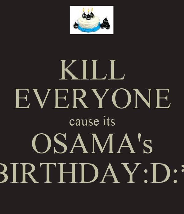 KILL EVERYONE cause its OSAMA's BIRTHDAY:D:*