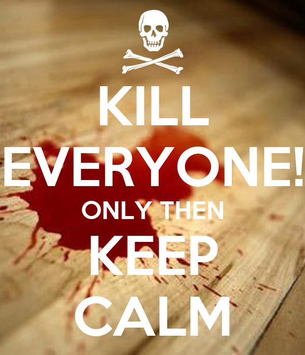 KILL EVERYONE! ONLY THEN KEEP CALM
