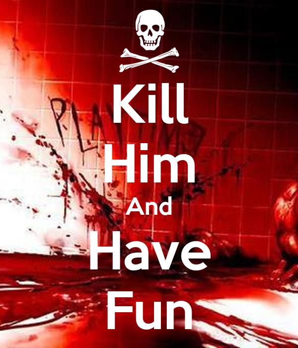 Kill Him And Have Fun