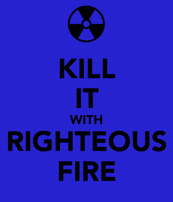 KILL IT WITH RIGHTEOUS FIRE