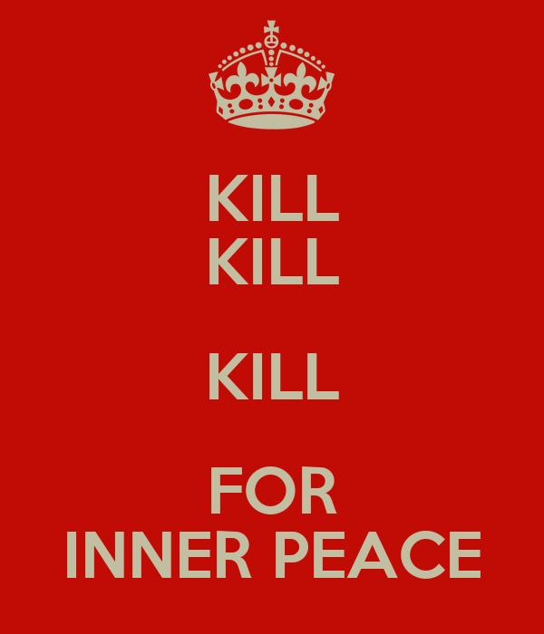 KILL KILL KILL FOR INNER PEACE