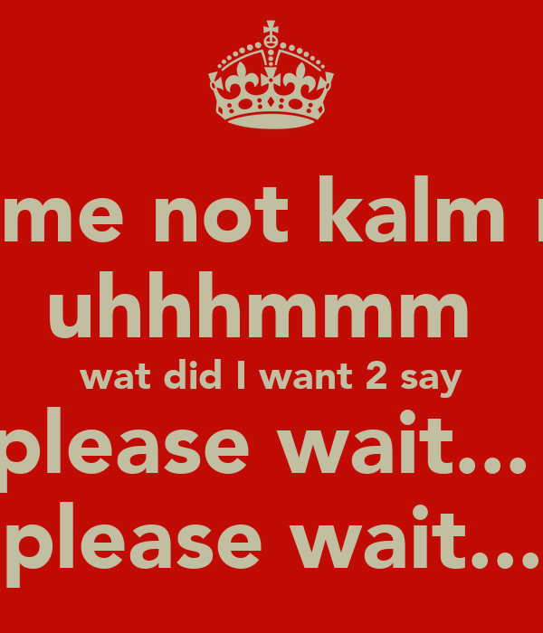 kill me not kalm me  uhhhmmm  wat did I want 2 say please wait...  please wait...