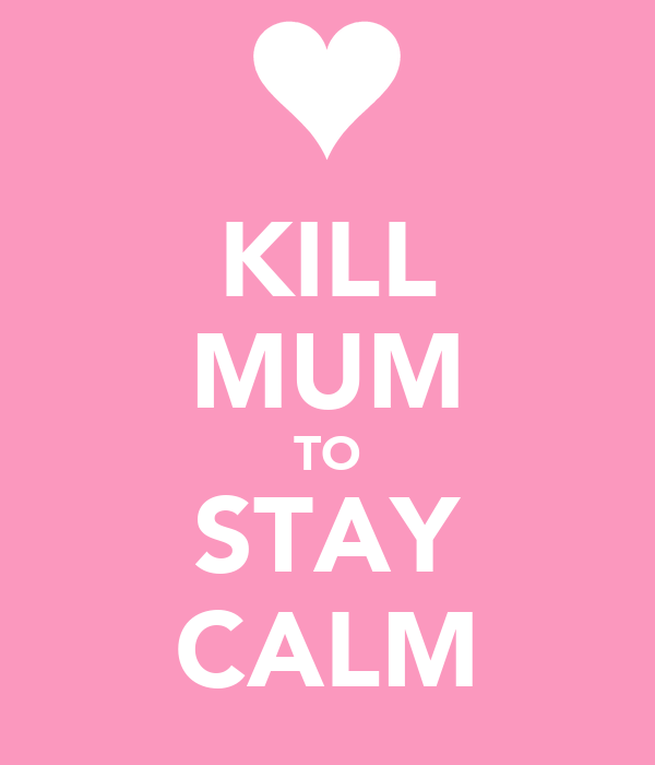 KILL MUM TO STAY CALM