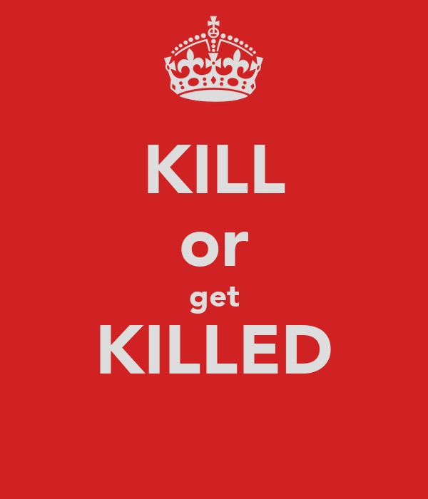 KILL or get KILLED
