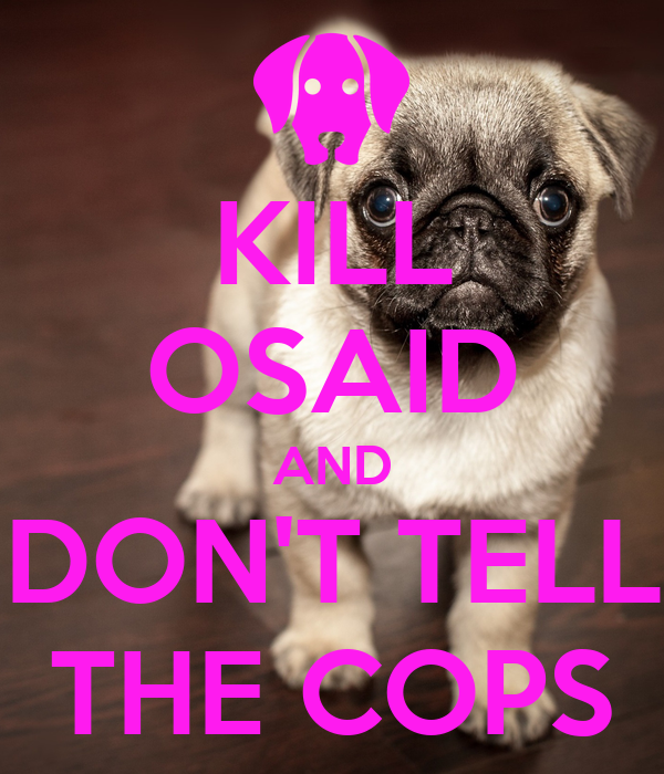 KILL OSAID AND DON'T TELL THE COPS