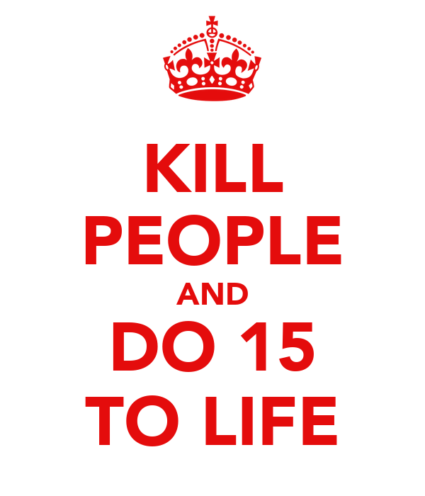 KILL PEOPLE AND DO 15 TO LIFE