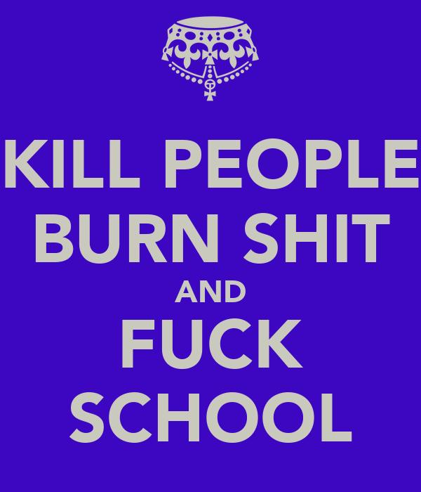 KILL PEOPLE BURN SHIT AND FUCK SCHOOL