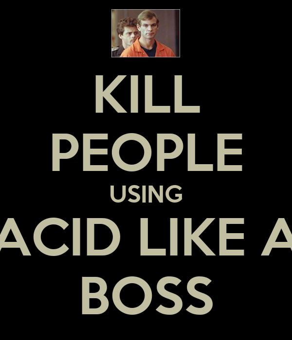 KILL PEOPLE USING ACID LIKE A BOSS