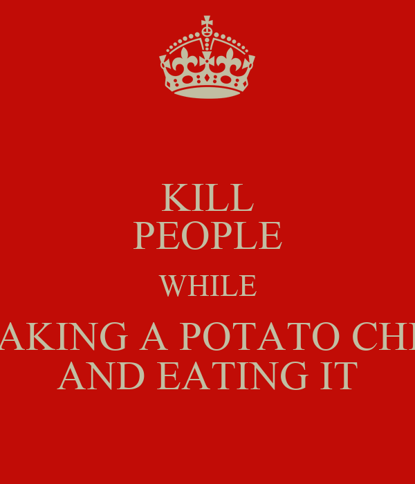 KILL PEOPLE WHILE TAKING A POTATO CHIP AND EATING IT