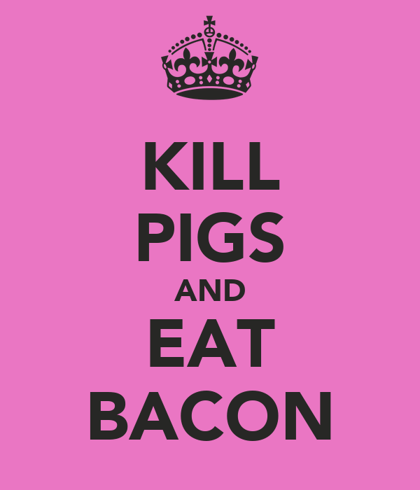 KILL PIGS AND EAT BACON