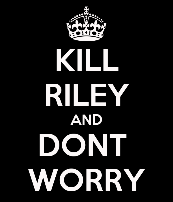 KILL RILEY AND DONT  WORRY