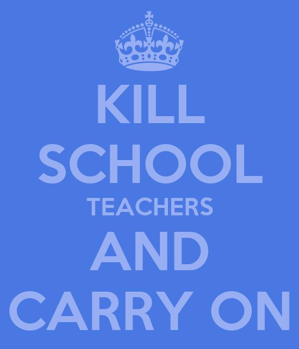 KILL SCHOOL TEACHERS AND CARRY ON