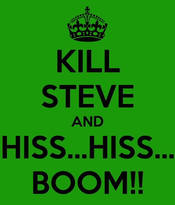 KILL STEVE AND HISS...HISS... BOOM!!