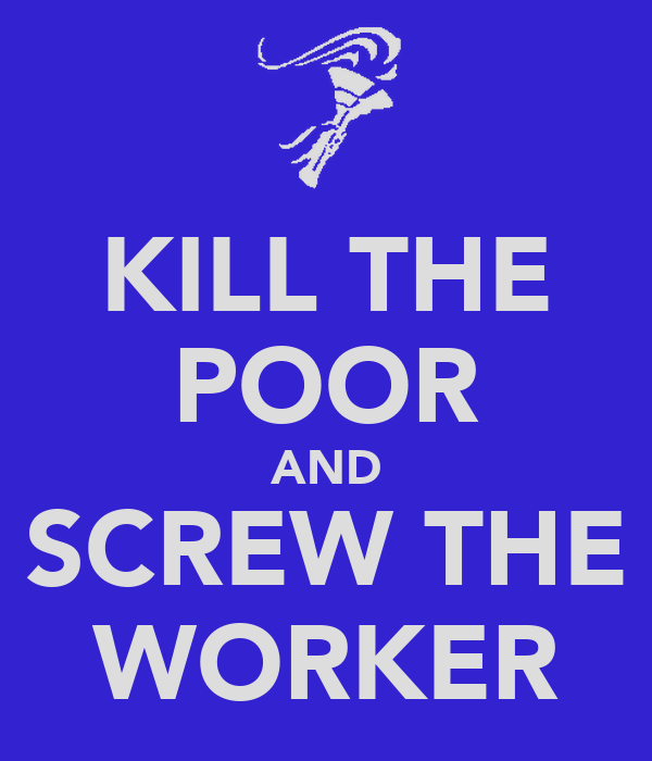 KILL THE POOR AND SCREW THE WORKER
