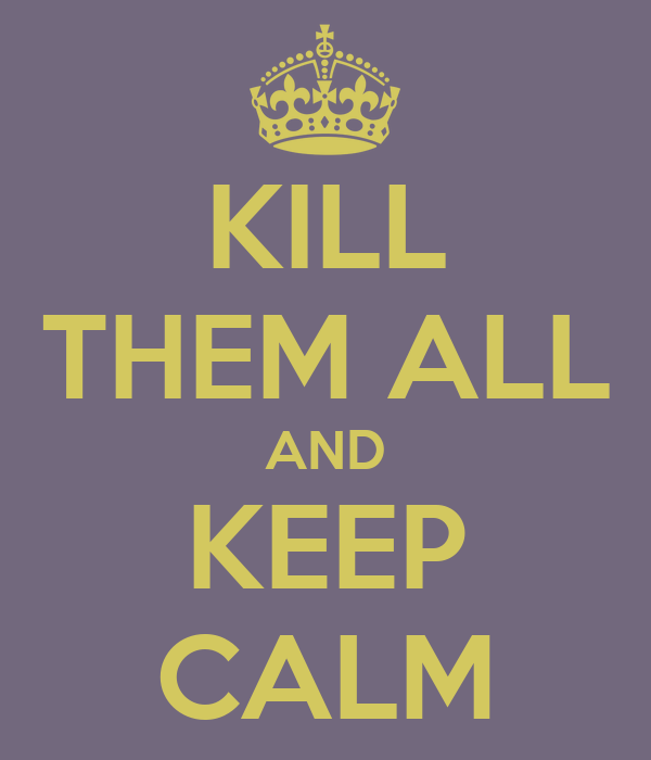KILL THEM ALL AND KEEP CALM