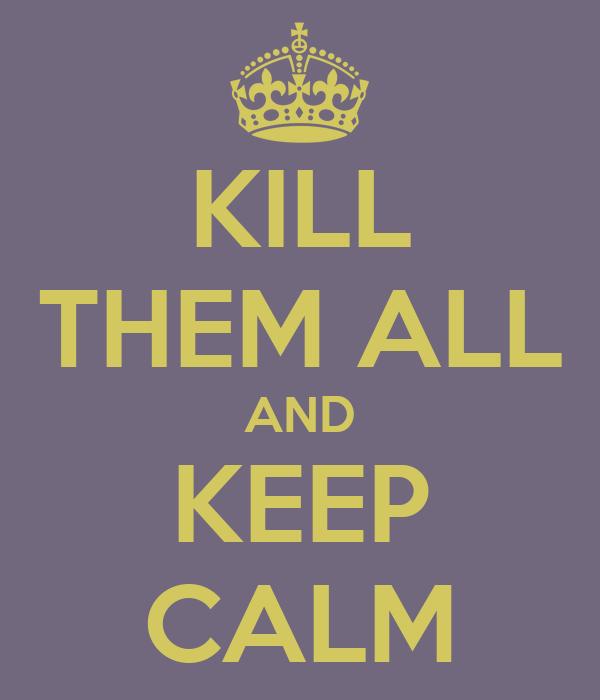 KILL THEM ALL AND KEEP CALM