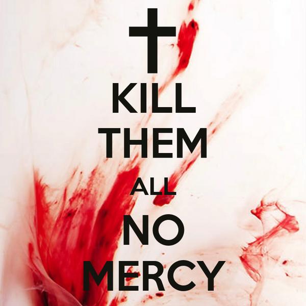 KILL THEM ALL NO MERCY